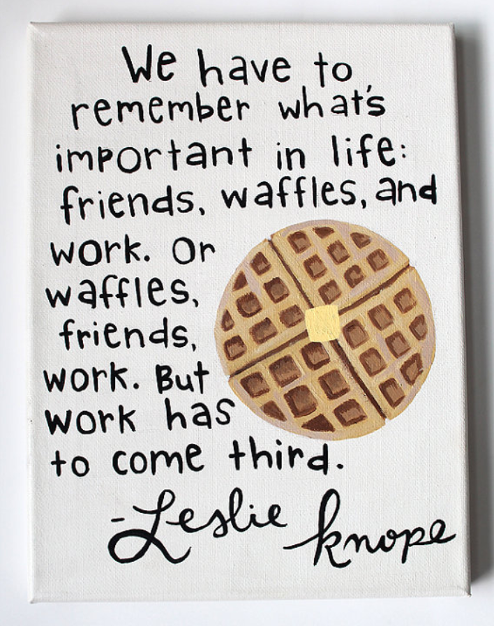 We have to remember what's important in life: friends, waffles, and work. Or waffles, friends, and work. But work has to come third.