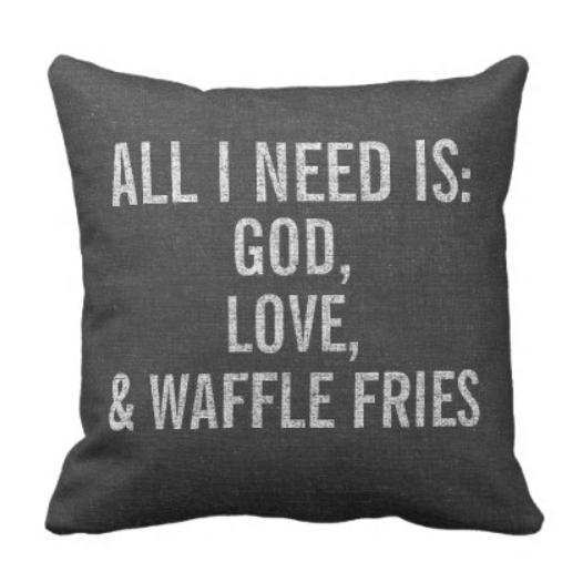 All I need is god, love and waffle fries.