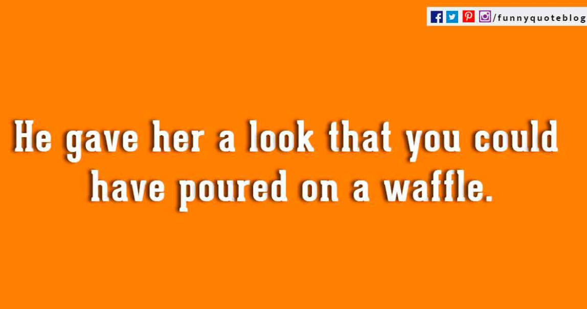He gave her a look that you could have poured on a waffle